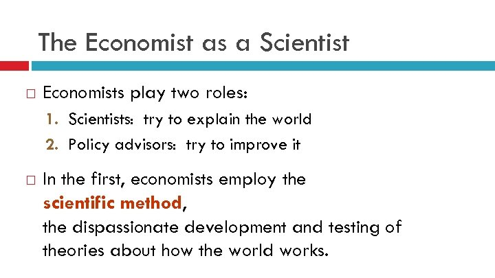 The Economist as a Scientist Economists play two roles: 1. Scientists: try to explain