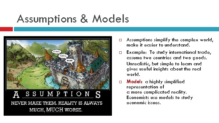Assumptions & Models Assumptions simplify the complex world, make it easier to understand. Example: