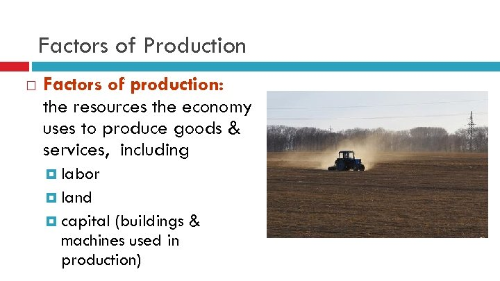 Factors of Production Factors of production: the resources the economy uses to produce goods