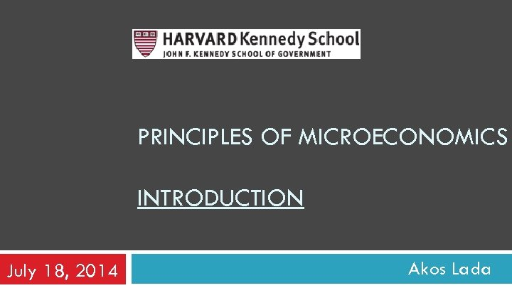 PRINCIPLES OF MICROECONOMICS INTRODUCTION July 18, 2014 Akos Lada