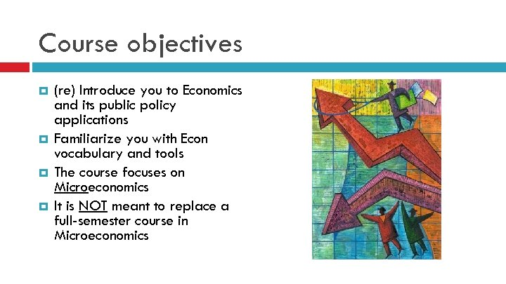 Course objectives (re) Introduce you to Economics and its public policy applications Familiarize you