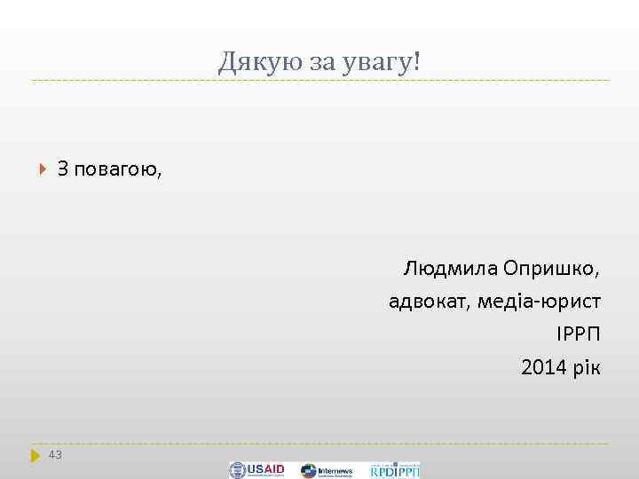 Дякую за увагу! З повагою, Людмила Опришко, адвокат, медіа-юрист ІРРП 2014 рік 43