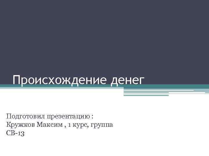 Происхождение денег Подготовил презентацию : Кружков Максим , 1 курс, группа СВ-13