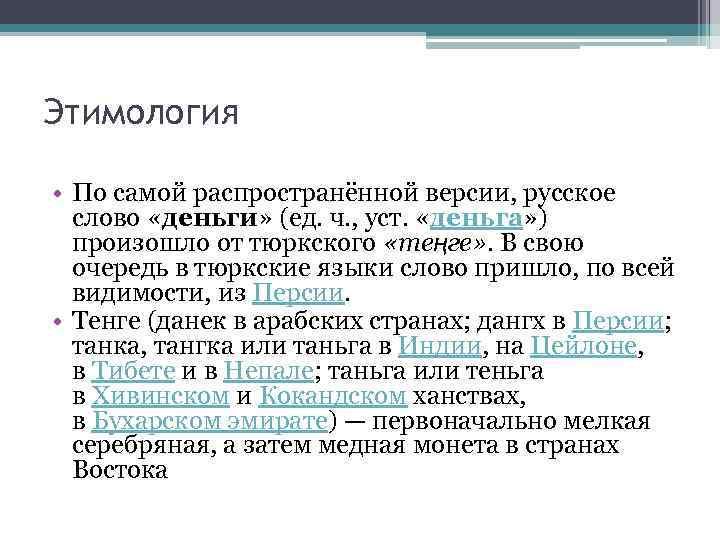 Этимология • По самой распространённой версии, русское слово «деньги» (ед. ч. , уст. «деньга»