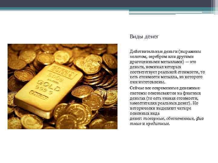 Виды денег Действительные деньги (выражены золотом, серебром или другими драгоценными металлами) — это деньги,
