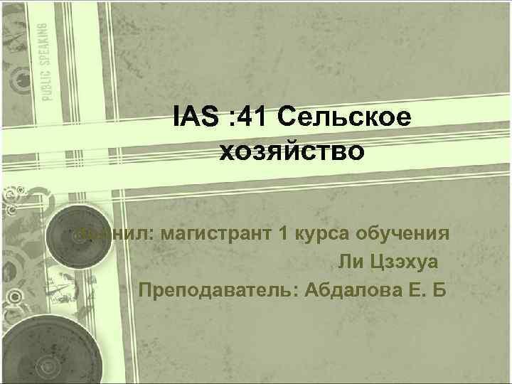 IAS : 41 Сельское хозяйство полнил: магистрант 1 курса обучения Ли Цзэхуа Преподаватель: Абдалова