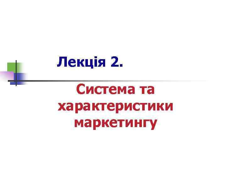 Лекція 2. Система та характеристики маркетингу