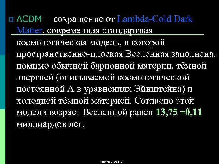 p ΛCDM— сокращение от Lambda-Cold Dark Matter, современная стандартная космологическая модель, в которой пространственно-плоская