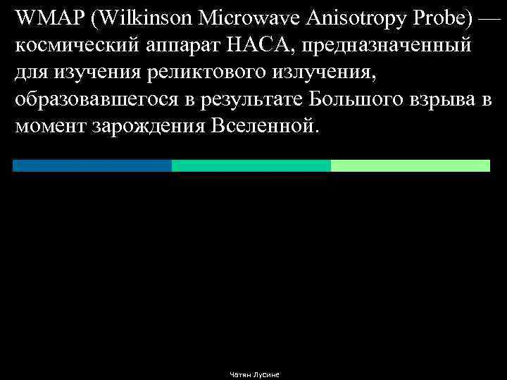 WMAP (Wilkinson Microwave Anisotropy Probe) — космический аппарат НАСА, предназначенный для изучения реликтового излучения,