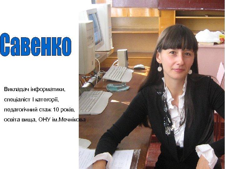 Викладач інформатики, спеціаліст І категорії, педагогічний стаж 10 років, освіта вища, ОНУ ім. Мечнікова