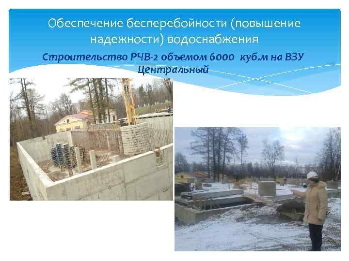 Обеспечение бесперебойности (повышение надежности) водоснабжения Строительство РЧВ-2 объемом 6000 куб. м на ВЗУ Центральный
