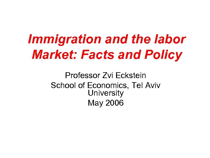 Immigration and the labor Market: Facts and Policy Professor Zvi Eckstein School of Economics,