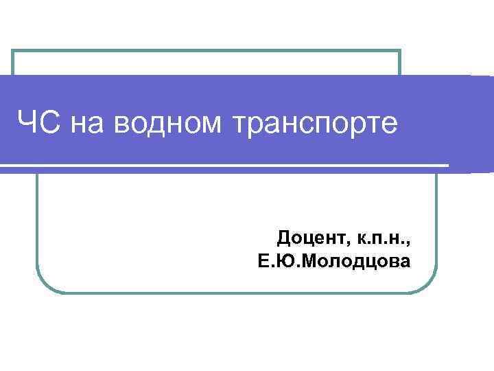 ЧС на водном транспорте Доцент, к. п. н. , Е. Ю. Молодцова