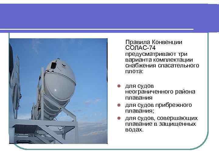 Правила Конвенции СОЛАС-74 предусматривают три варианта комплектации снабжения спасательного плота: для судов неограниченного района