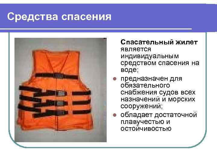 Средства спасения Спасательный жилет является индивидуальным средством спасения на воде; l предназначен для обязательного