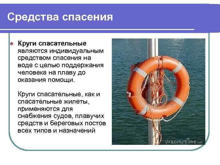 Средства спасения l Круги спасательные являются индивидуальным средством спасения на воде с целью поддержания