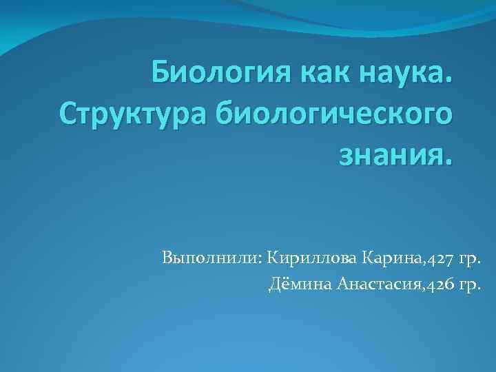 Биология как наука. Структура биологического знания. Выполнили: Кириллова Карина, 427 гр. Дёмина Анастасия, 426