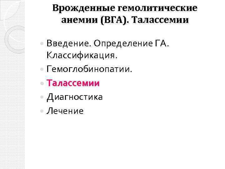 Врожденные гемолитические анемии (ВГА). Талассемии Введение. Определение ГА. Классификация. Гемоглобинопатии. Талассемии Диагностика Лечение