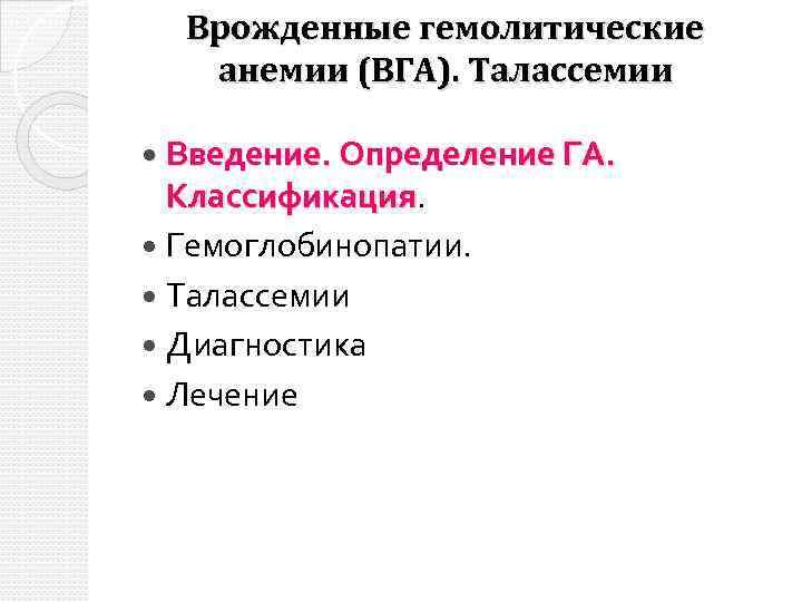 Врожденные гемолитические анемии (ВГА). Талассемии Введение. Определение ГА. Классификация Гемоглобинопатии. Талассемии Диагностика Лечение