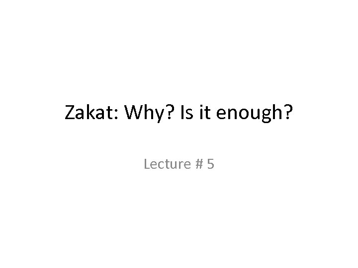 Zakat: Why? Is it enough? Lecture # 5