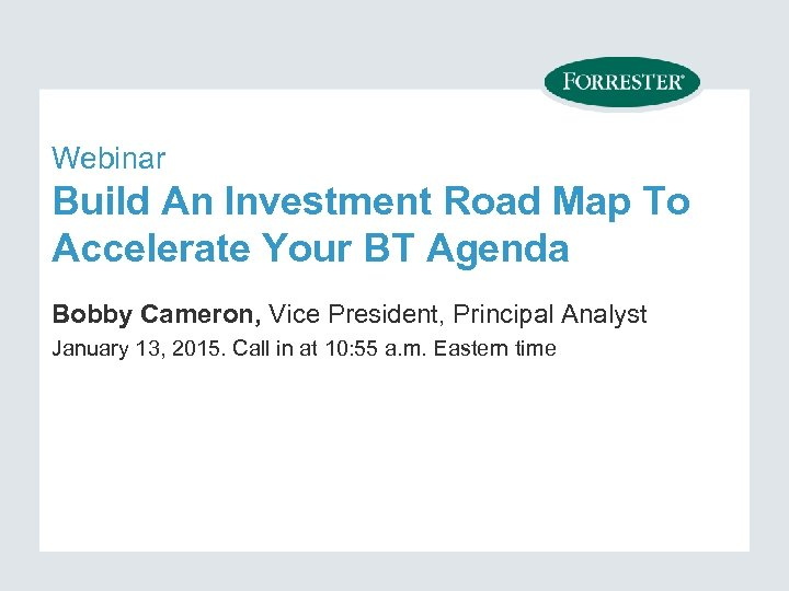 Webinar Build An Investment Road Map To Accelerate Your BT Agenda Bobby Cameron, Vice