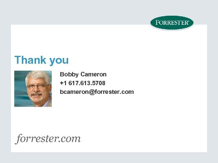 Thank you Bobby Cameron +1 617. 613. 5708 bcameron@forrester. com