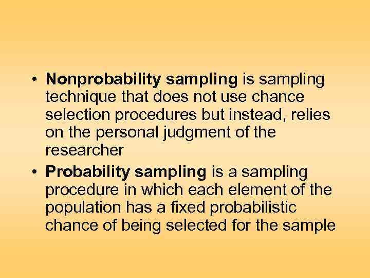 • Nonprobability sampling is sampling technique that does not use chance selection procedures