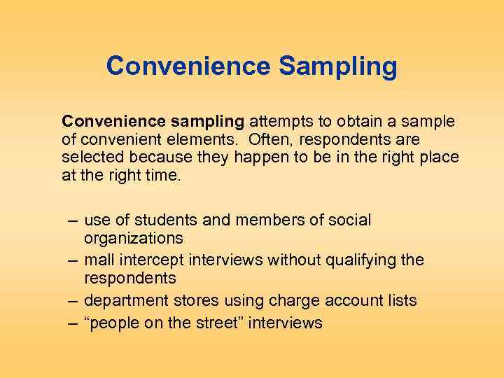 Convenience Sampling Convenience sampling attempts to obtain a sample of convenient elements. Often, respondents