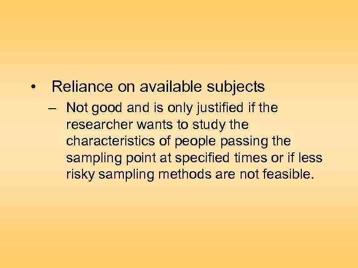 • Reliance on available subjects – Not good and is only justified if