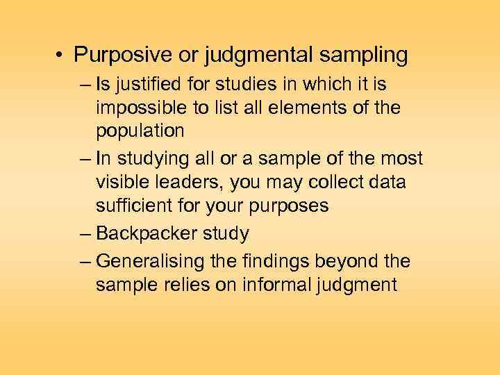 • Purposive or judgmental sampling – Is justified for studies in which it