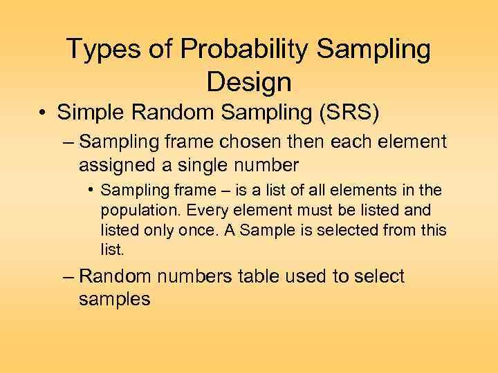 Types of Probability Sampling Design • Simple Random Sampling (SRS) – Sampling frame chosen