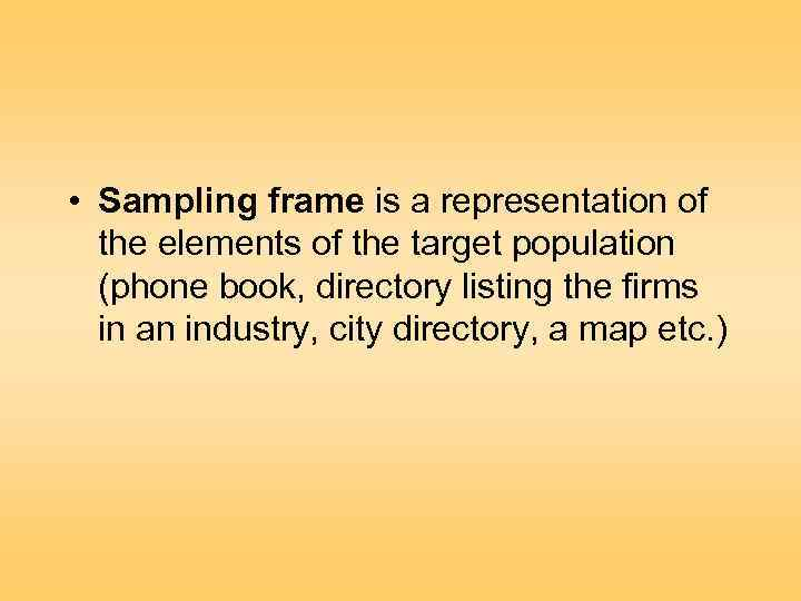 • Sampling frame is a representation of the elements of the target population
