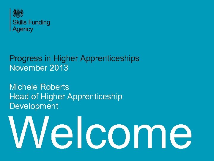 Progress in Higher Apprenticeships November 2013 Michele Roberts Head of Higher Apprenticeship Development Welcome