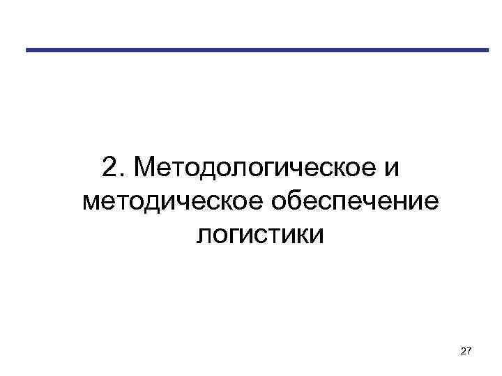 2. Методологическое и методическое обеспечение логистики 27