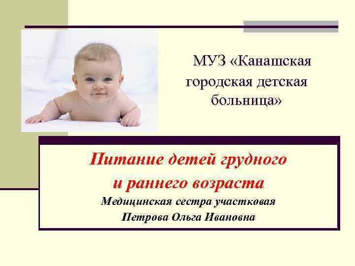 МУЗ «Канашская городская детская больница» Питание детей грудного и раннего возраста Медицинская сестра участковая