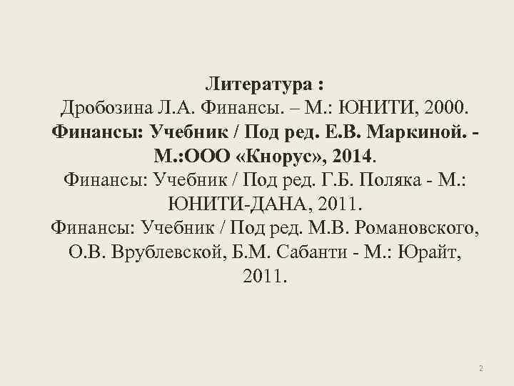 Литература : Дробозина Л. А. Финансы. – М. : ЮНИТИ, 2000. Финансы: Учебник /