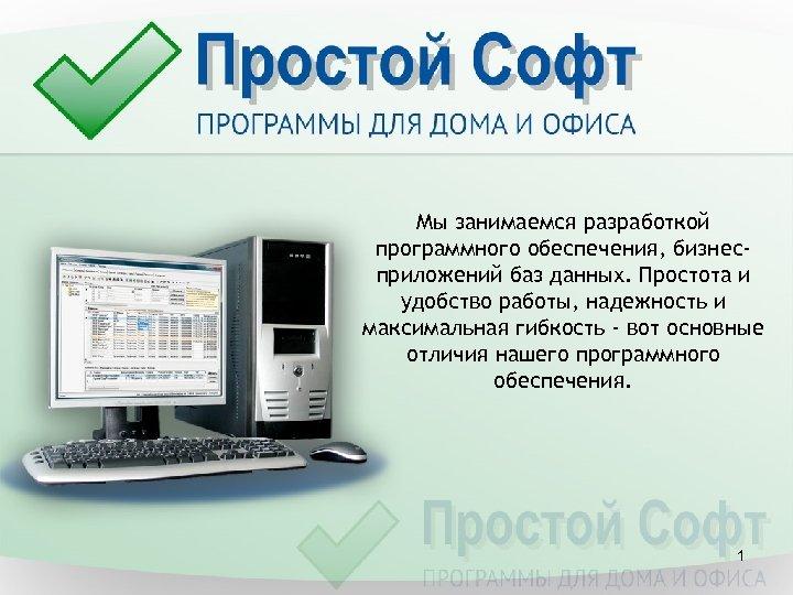 Мы занимаемся разработкой программного обеспечения, бизнесприложений баз данных. Простота и удобство работы, надежность и