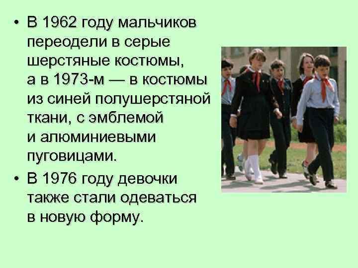 • В 1962 году мальчиков переодели в серые шерстяные костюмы, а в 1973