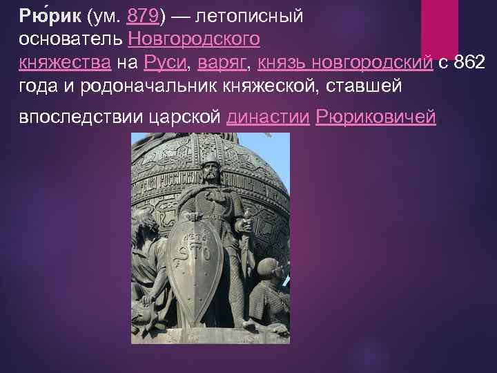 Рю рик (ум. 879) — летописный основатель Новгородского княжества на Руси, варяг, князь новгородский