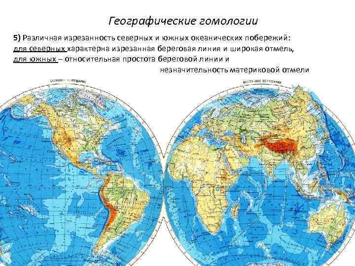 Географические гомологии 5) Различная изрезанность северных и южных океанических побережий: для северных характерна изрезанная
