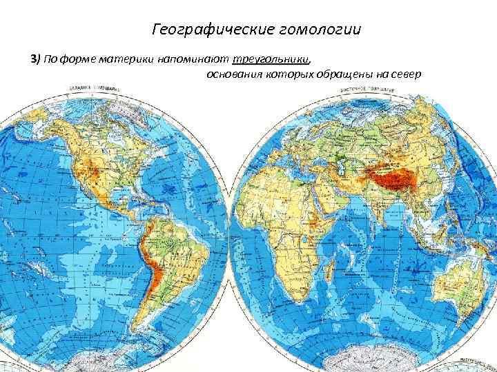 Географические гомологии 3) По форме материки напоминают треугольники, основания которых обращены на север
