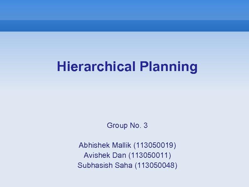 Hierarchical Planning Group No. 3 Abhishek Mallik (113050019) Avishek Dan (113050011) Subhasish Saha (113050048)