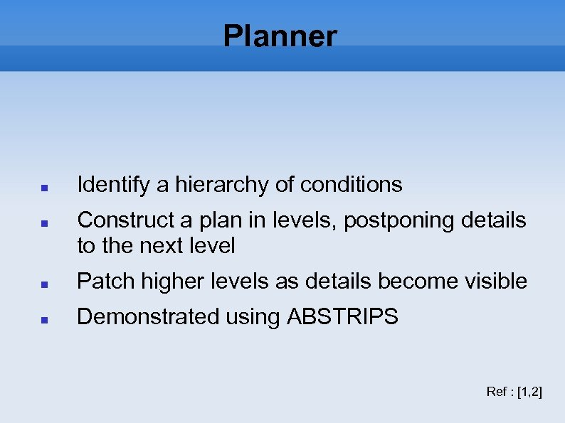 Planner Identify a hierarchy of conditions Construct a plan in levels, postponing details to