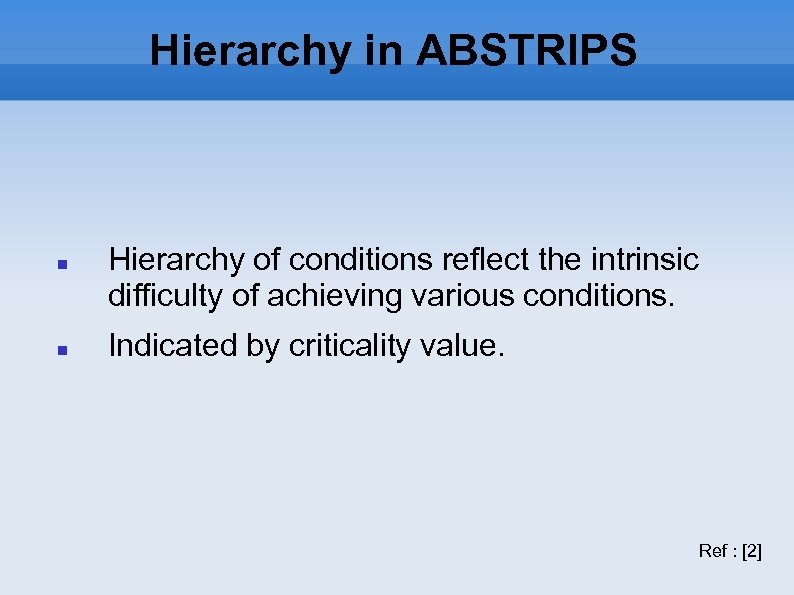 Hierarchy in ABSTRIPS Hierarchy of conditions reflect the intrinsic difficulty of achieving various conditions.