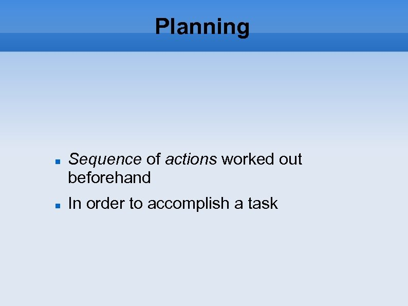 Planning Sequence of actions worked out beforehand In order to accomplish a task