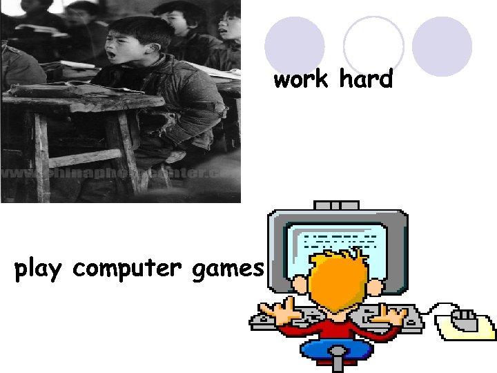work hard play computer games
