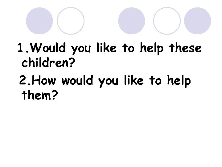 1. Would you like to help these children? 2. How would you like to