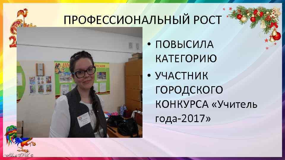 ПРОФЕССИОНАЛЬНЫЙ РОСТ • ПОВЫСИЛА КАТЕГОРИЮ • УЧАСТНИК ГОРОДСКОГО КОНКУРСА «Учитель года-2017»