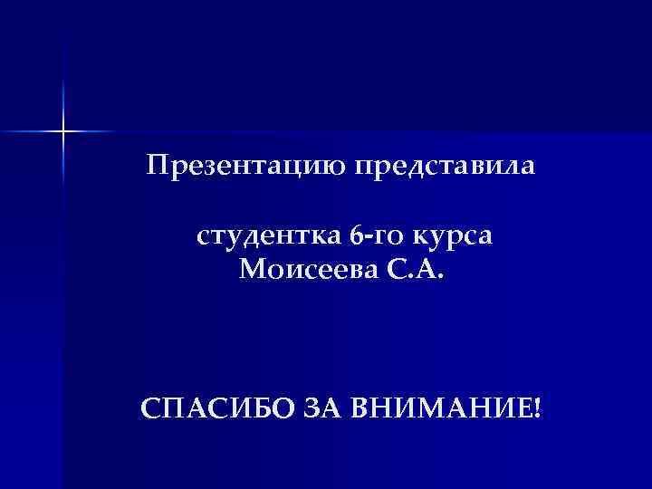 Презентацию представила студентка 6 -го курса Моисеева С. А. СПАСИБО ЗА ВНИМАНИЕ!