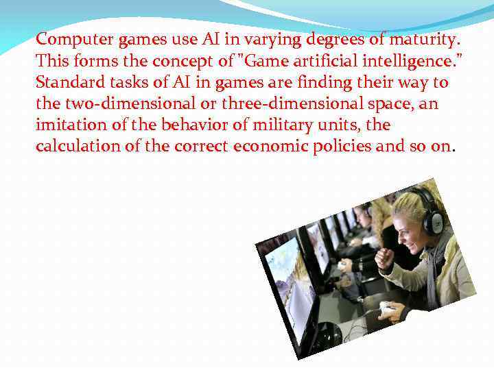 Computer games use AI in varying degrees of maturity. This forms the concept of